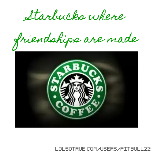 Starbucks where friendships are made