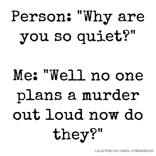 "Person: ""Why are you so quiet?"" Me: ""Well no one plans a murder out loud now do they?"""