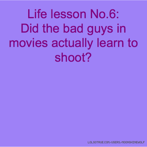 Life lesson No.6: Did the bad guys in movies actually learn to shoot?