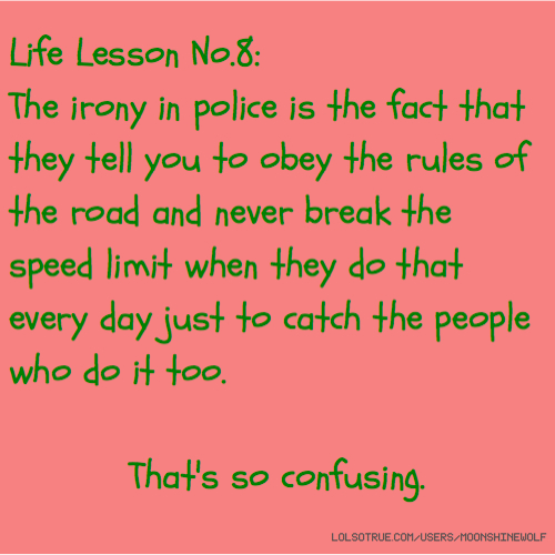 Life Lesson No.8: The irony in police is the fact that they tell you to obey the rules of the road and never break the speed limit when they do that every day just to catch the people who do it too. That's so confusing.