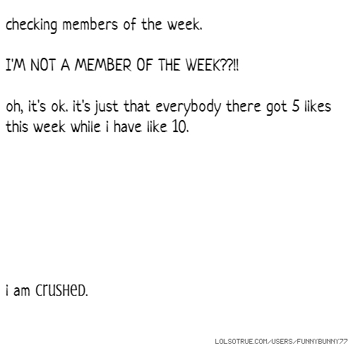 checking members of the week. I'M NOT A MEMBER OF THE WEEK??!! oh, it's ok. it's just that everybody there got 5 likes this week while i have like 10. i am crushed.