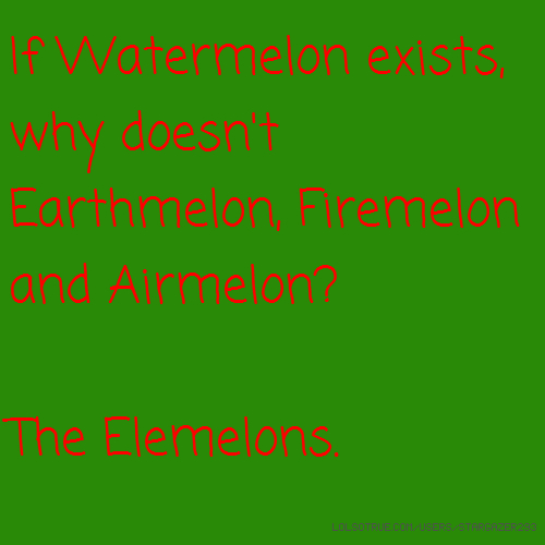 If Watermelon exists, why doesn't Earthmelon, Firemelon and Airmelon? The Elemelons.