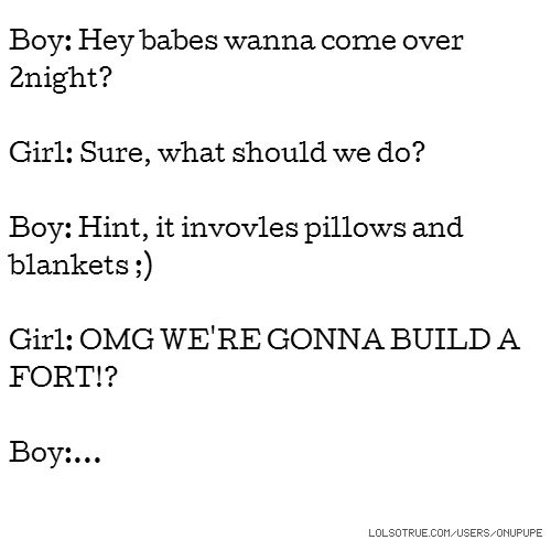 Boy: Hey babes wanna come over 2night? Girl: Sure, what should we do? Boy: Hint, it invovles pillows and blankets ;) Girl: OMG WE'RE GONNA BUILD A FORT!? Boy:...