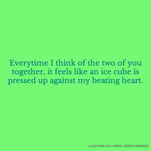 Everytime I think of the two of you together, it feels like an ice cube is pressed up against my beating heart.