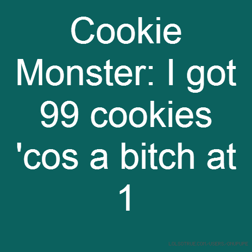 Cookie Monster: I got 99 cookies 'cos a bitch at 1