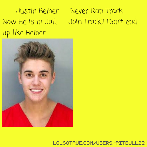Justin Beiber Never Ran Track Now He is in Jail. Join Track!! Don't end up like Beiber