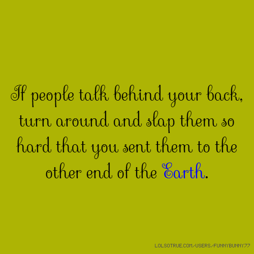 If people talk behind your back, turn around and slap them so hard that you sent them to the other end of the Earth.