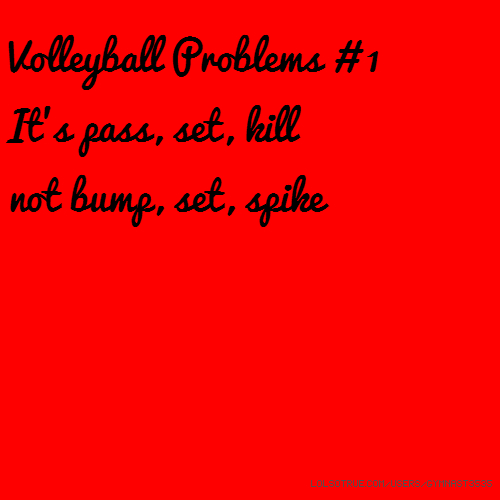 Volleyball Problems # 1 It's pass, set, kill not bump, set, spike