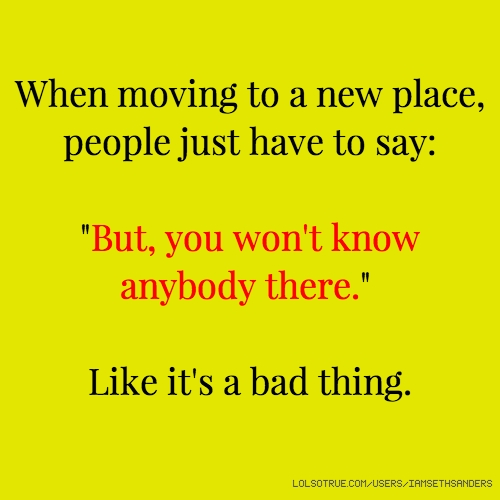 "When moving to a new place, people just have to say: ""But, you won't know anybody there."" Like it's a bad thing."