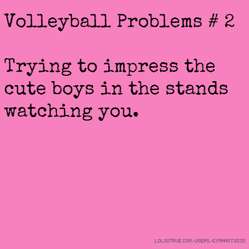 Volleyball Problems # 2 Trying to impress the cute boys in the stands watching you.