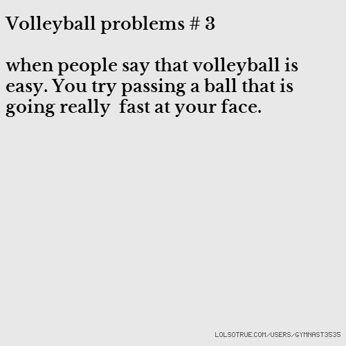 Volleyball problems # 3 when people say that volleyball is easy. You try passing a ball that is going really fast at your face.