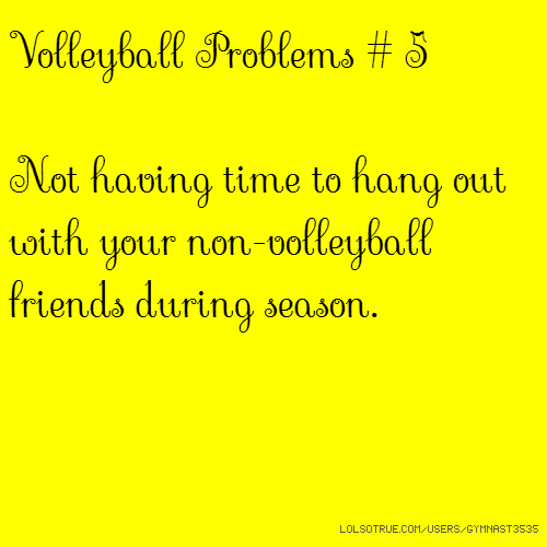 Volleyball Problems # 5 Not having time to hang out with your non-volleyball friends during season.