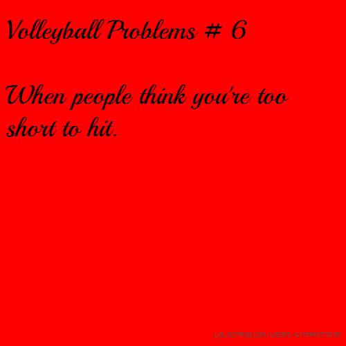 Volleyball Problems # 6 When people think you're too short to hit.