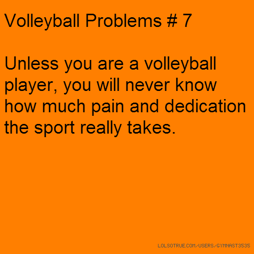 Volleyball Problems # 7 Unless you are a volleyball player, you will never know how much pain and dedication the sport really takes.