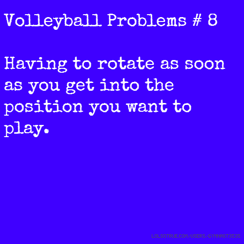Volleyball Problems # 8 Having to rotate as soon as you get into the position you want to play.