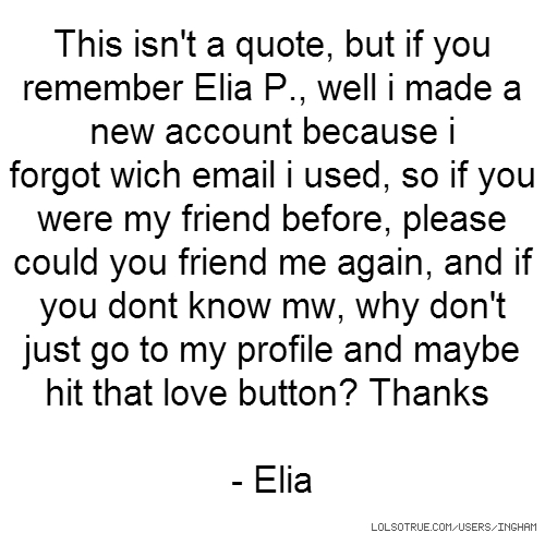 This isn't a quote, but if you remember Elia P., well i made a new account because i forgot wich email i used, so if you were my friend before, please could you friend me again, and if you dont know mw, why don't just go to my profile and maybe hit that love button? Thanks - Elia
