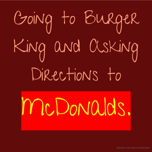 Going to Burger King and Asking Directions to McDonalds.