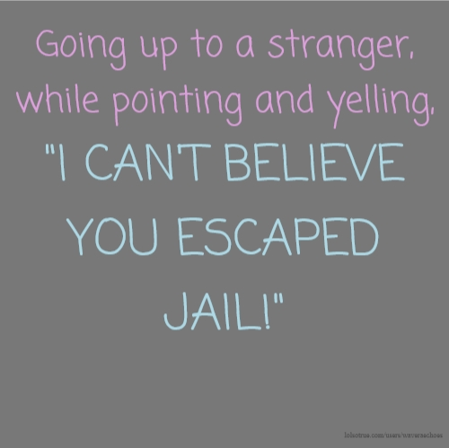 "Going up to a stranger, while pointing and yelling, ""I CAN'T BELIEVE YOU ESCAPED JAIL!"""
