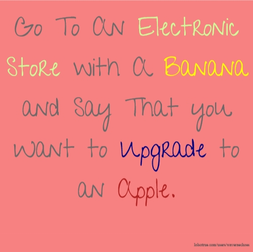 Go To An Electronic Store with A Banana and Say That you Want to Upgrade to an Apple.