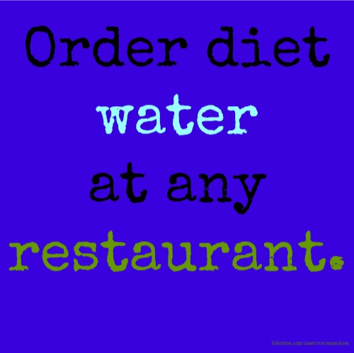 Order diet water at any restaurant.