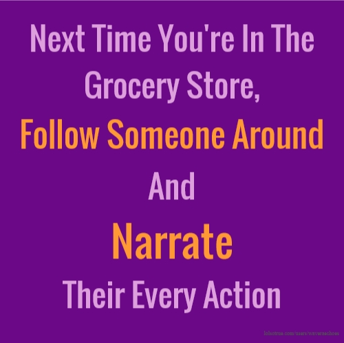 Next Time You're In The Grocery Store, Follow Someone Around And Narrate Their Every Action
