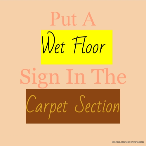 Put A Wet Floor Sign In The Carpet Section
