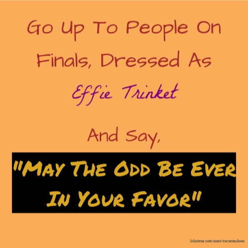 "Go Up To People On Finals, Dressed As Effie Trinket And Say, ""May The Odd Be Ever In Your Favor"""