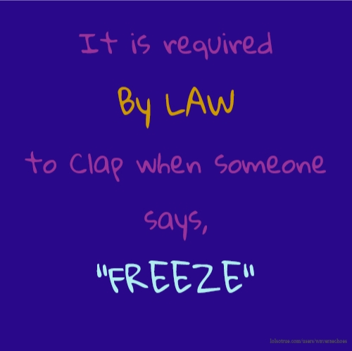"It is required By LAW to Clap when someone says, ""FREEZE"""
