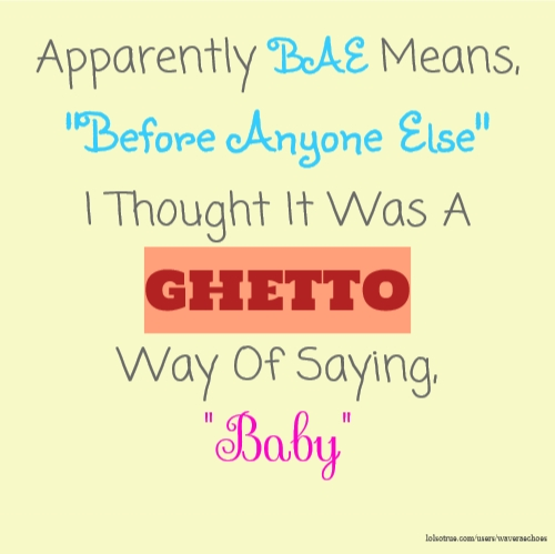 "Apparently BAE Means, ""Before Anyone Else"" I Thought It Was A GHETTO Way Of Saying, ""Baby"""