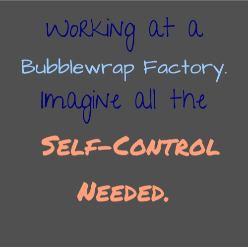 Working at a Bubblewrap Factory. Imagine all the Self-Control Needed.