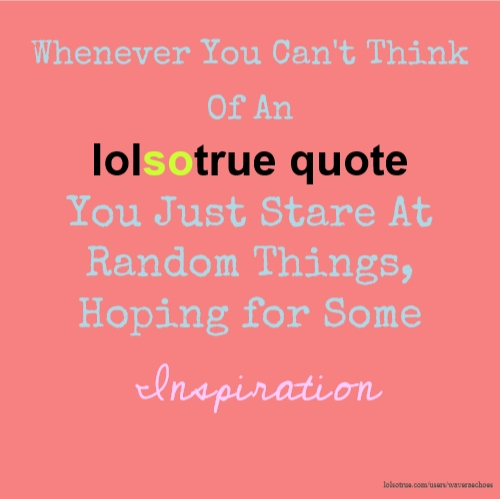 Whenever You Can't Think Of An lolsotrue quote You Just Stare At Random Things, Hoping for Some Inspiration