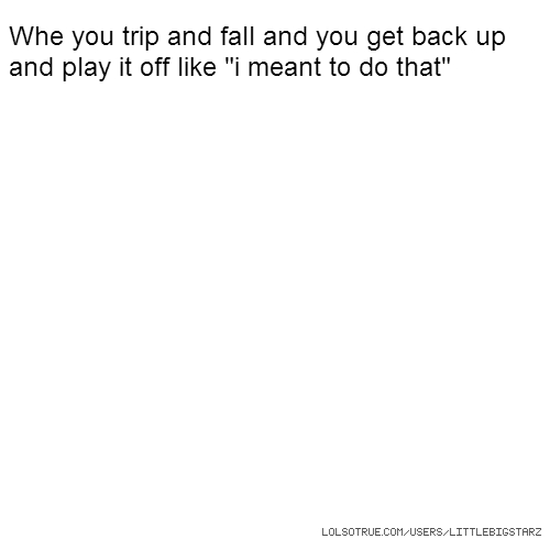 """Whe you trip and fall and you get back up and play it off like """"i meant to do that"""""""