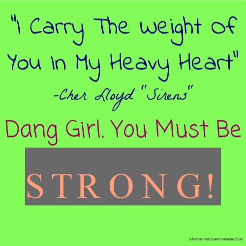 """I Carry The Weight Of You In My Heavy Heart"" -Cher Lloyd ""Sirens"" Dang Girl. You Must Be STRONG!"