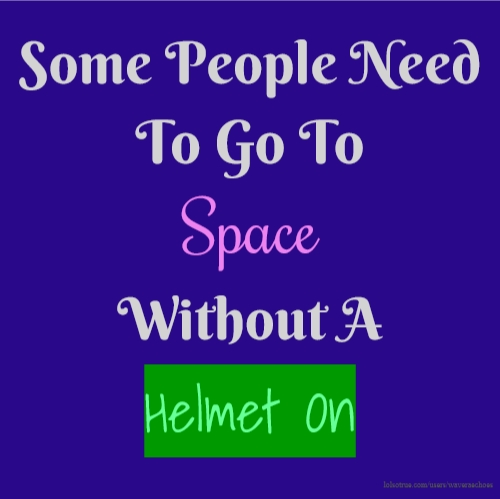 Some People Need To Go To Space Without A Helmet On