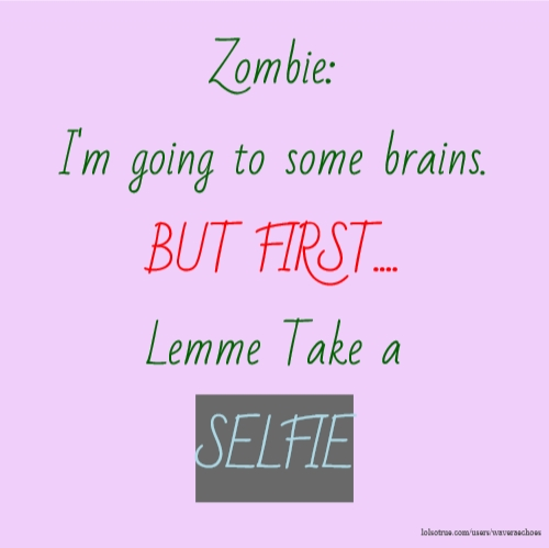 Zombie: I'm going to some brains. BUT FIRST.... Lemme Take a SELFIE
