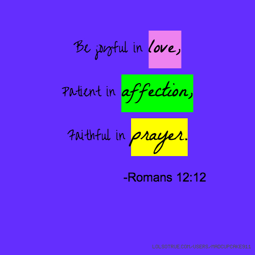 Be joyful in love, Patient in affection, Faithful in prayer. -Romans 12:12