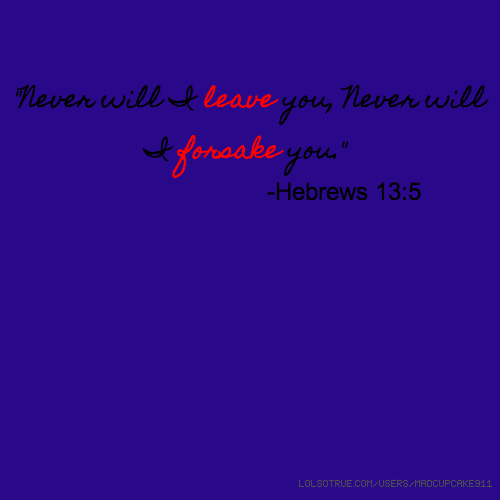 """Never will I leave you, Never will I forsake you."" -Hebrews 13:5"