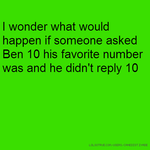 I wonder what would happen if someone asked Ben 10 his favorite number was and he didn't reply 10