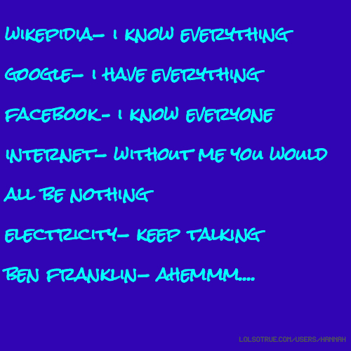 wikepidia- i know everything google- i have everything facebook- i know everyone internet- without me you would all be nothing electricity- keep talking ben franklin- ahemmm....