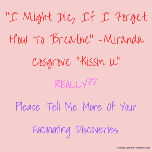"""I Might Die, If I Forget How To Breathe"" -Miranda Cosgrove ""Kissin U"" REALLY?? Please Tell Me More Of Your Facinating Discoveries."