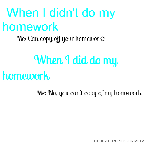 When I didn't do my homework Me: Can copy off your homework? When I did do my homework Me: No, you can't copy of my homework