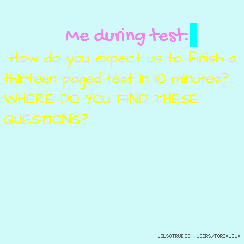 Me during test: How do you expect us to finish a thirteen paged test in 10 minutes? WHERE DO YOU FIND THESE QUESTIONS?
