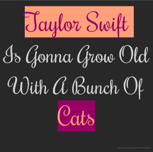 Taylor Swift Is Gonna Grow Old With A Bunch Of Cats