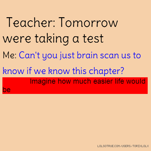 Teacher: Tomorrow were taking a test Me: Can't you just brain scan us to know if we know this chapter? Imagine how much easier life would be