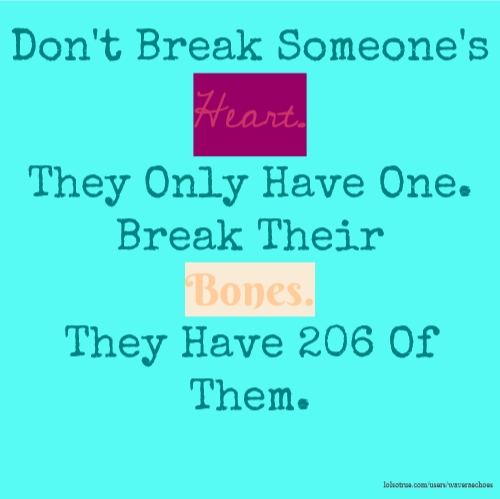 Don't Break Someone's Heart. They Only Have One. Break Their Bones. They Have 206 Of Them.