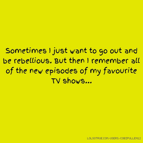 Sometimes I just want to go out and be rebellious. But then I remember all of the new episodes of my favourite TV shows...