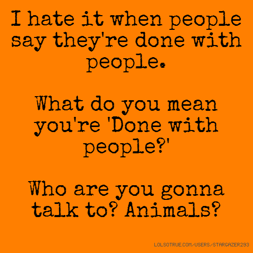 I hate it when people say they're done with people. What do you mean you're 'Done with people?' Who are you gonna talk to? Animals?