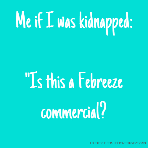 "Me if I was kidnapped: ""Is this a Febreeze commercial?"