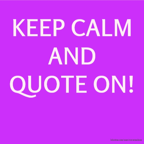 KEEP CALM AND QUOTE ON!