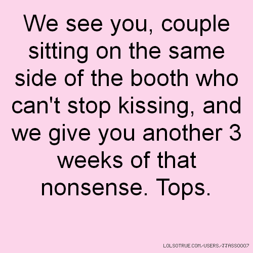 We see you, couple sitting on the same side of the booth who can't stop kissing, and we give you another 3 weeks of that nonsense. Tops.
